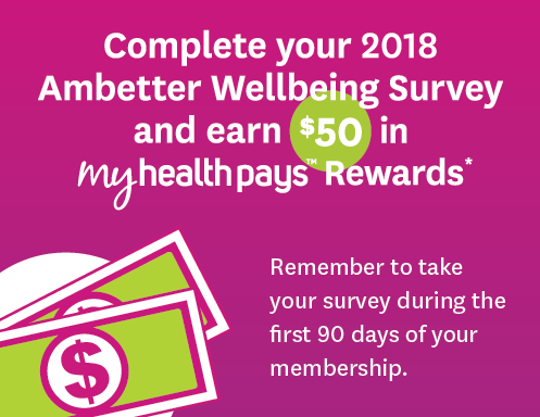 Complete your 2018 Ambetter Wellbeing Survey and earn $50 in My Health Pays rewards! Remember to take your survey during your first 90 days of your membership.