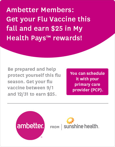 Ambetter Members: Be prepared and help protect yourself this flu season. Get your flu vaccine between 9/1 and 12/31 to earn $25 in My Health Pays rewards! Search for a location to get your flu vaccine today!